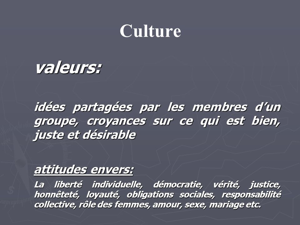 Culture valeurs: idées partagées par les membres dun groupe, croyances sur ce qui est bien, juste et désirable attitudes envers: La liberté individuelle, démocratie, vérité, justice, honnêteté, loyauté, obligations sociales, responsabilité collective, rôle des femmes, amour, sexe, mariage etc.
