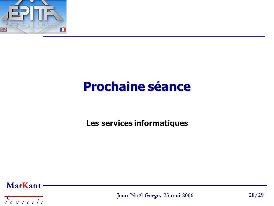Page 28 Jean-Noël Gorge 3 mai 1999 28/58 MarKant e c o n s e i l s Jean-Noël Gorge, 23 mai 2006 28/29 Prochaine séance Les services informatiques