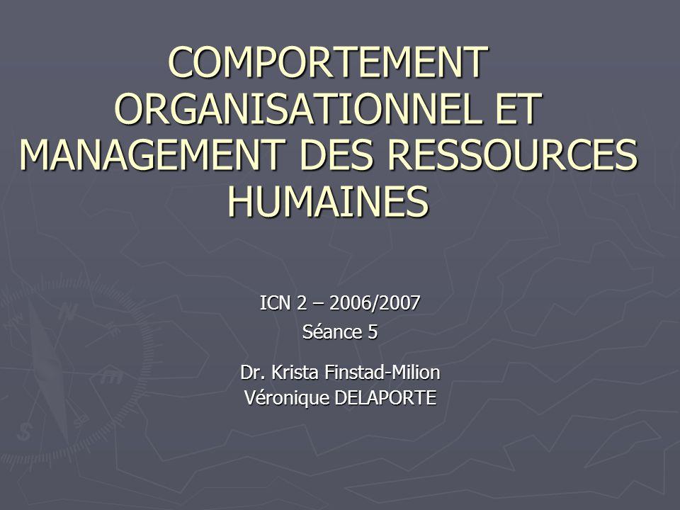 COMPORTEMENT ORGANISATIONNEL ET MANAGEMENT DES RESSOURCES HUMAINES ICN 2 – 2006/2007 Séance 5 Dr. Krista Finstad-Milion Véronique DELAPORTE
