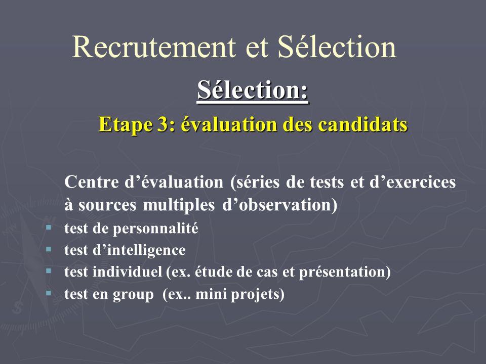 Recrutement et Sélection Sélection: Etape 3: évaluation des candidats Centre dévaluation (séries de tests et dexercices à sources multiples dobservation) test de personnalité test dintelligence test individuel (ex.