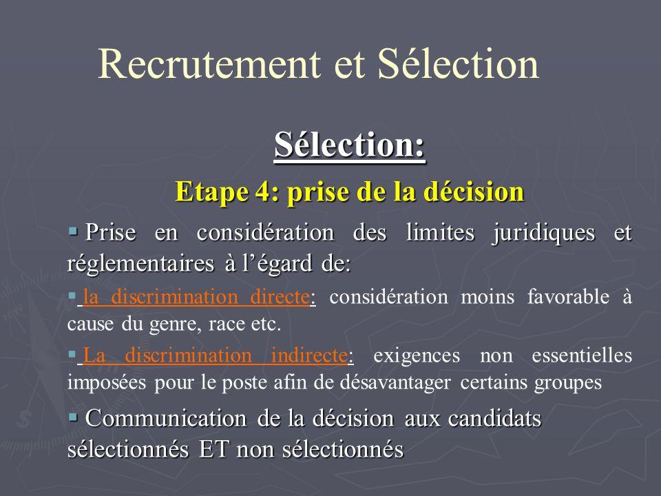 Recrutement et Sélection Sélection: Etape 4: prise de la décision Prise en considération des limites juridiques et réglementaires à légard de: Prise en considération des limites juridiques et réglementaires à légard de: la discrimination directe: considération moins favorable à cause du genre, race etc.