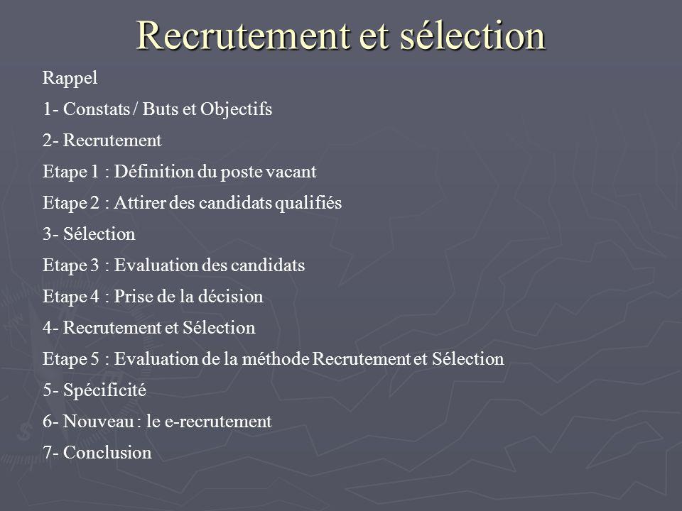 Recrutement et sélection Rappel 1- Constats / Buts et Objectifs 2- Recrutement Etape 1 : Définition du poste vacant Etape 2 : Attirer des candidats qualifiés 3- Sélection Etape 3 : Evaluation des candidats Etape 4 : Prise de la décision 4- Recrutement et Sélection Etape 5 : Evaluation de la méthode Recrutement et Sélection 5- Spécificité 6- Nouveau : le e-recrutement 7- Conclusion