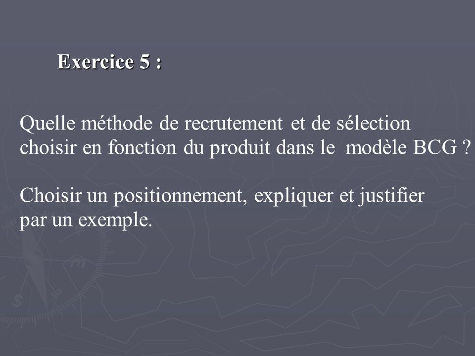 Exercice 5 : Quelle méthode de recrutement et de sélection choisir en fonction du produit dans le modèle BCG ? Choisir un positionnement, expliquer et