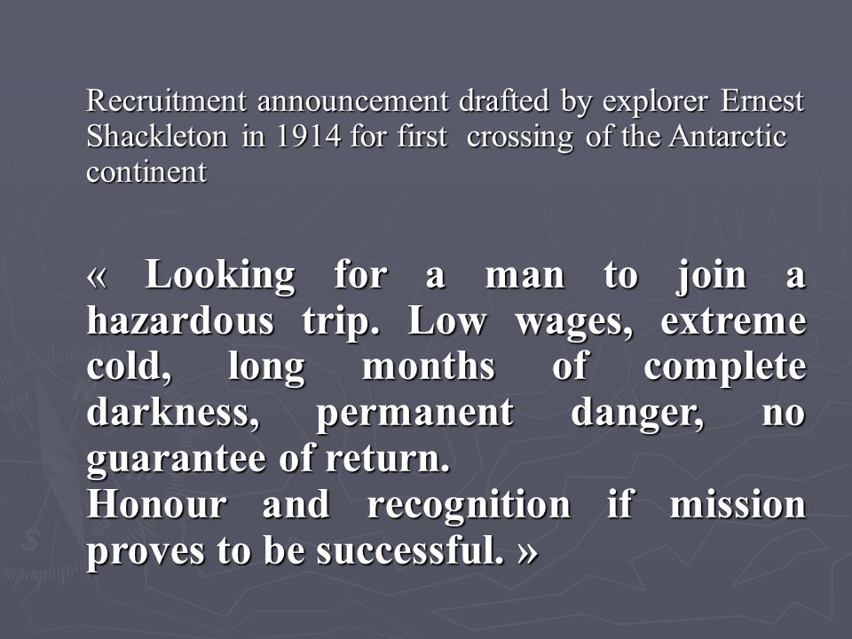 Recruitment announcement drafted by explorer Ernest Shackleton in 1914 for first crossing of the Antarctic continent « Looking for a man to join a hazardous trip.