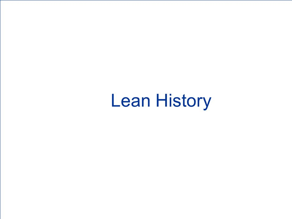 Origins of Lean Lean has been around a long time: Pioneered by Ford in the early 1900s (33 hrs from iron ore to finished Model T, almost zero inventory but also zero flexibility!) Perfected by Toyota post WWII (multiple models/colors/options, rapid setups, Kanban, mistake-proofing, almost zero inventory with maximum flexibility!) Known by many names: Toyota Production System Just-In-Time Continuous Flow Typically based in manufacturing/production, but also highly applicable to transactional projects Outwardly focused on being flexible to meet customer demand, inwardly focused on reducing/eliminating the waste and cost in all processes