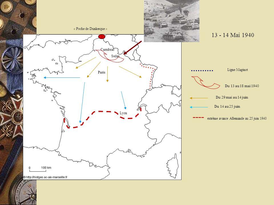13 - 14 Mai 1940 Cambrai Lyon Sedan Du 13 au 18 mai 1940 Paris Du 29 mai au 14 juin Du 14 au 25 juin ---- extrême avance Allemande au 25 juin 1940 Lig