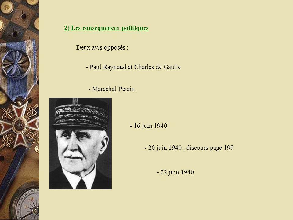 2) Les conséquences politiques - Paul Raynaud et Charles de Gaulle Deux avis opposés : - Maréchal Pétain - 16 juin 1940 - 20 juin 1940 : discours page