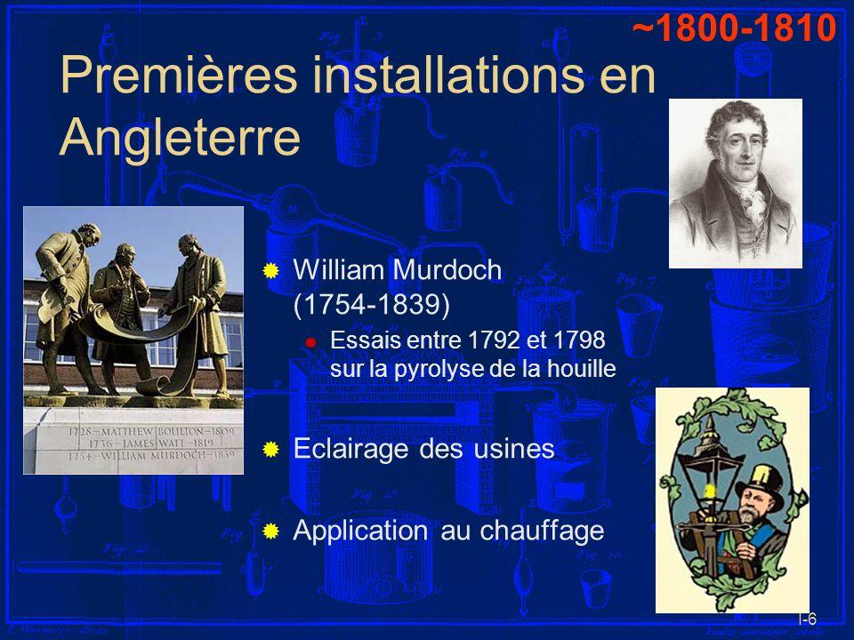 I-6 Premières installations en Angleterre William Murdoch (1754-1839) Essais entre 1792 et 1798 sur la pyrolyse de la houille Eclairage des usines App