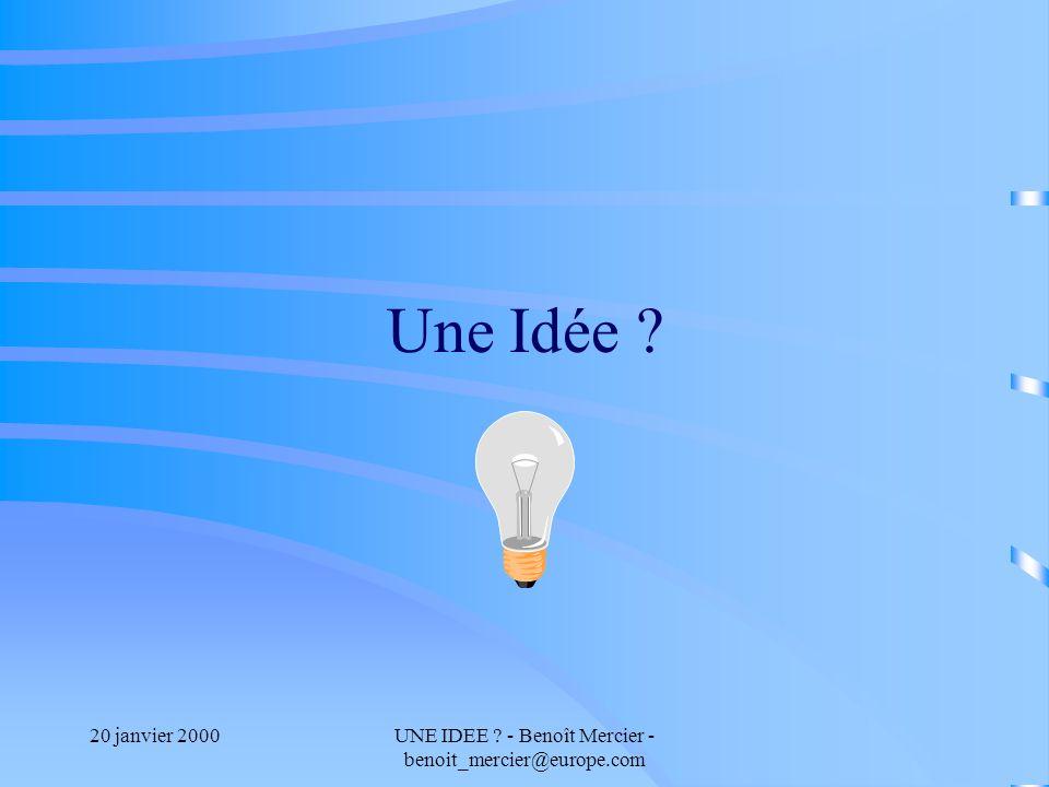 20 janvier 2000UNE IDEE - Benoît Mercier - benoit_mercier@europe.com Une Idée