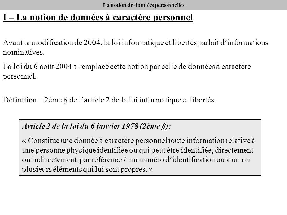 La notion de données personnelles I – La notion de données à caractère personnel Avant la modification de 2004, la loi informatique et libertés parlait dinformations nominatives.