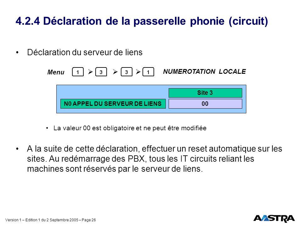 Version 1 – Edition 1 du 2 Septembre 2005 – Page 26 4.2.4 Déclaration de la passerelle phonie (circuit) Déclaration du serveur de liens La valeur 00 est obligatoire et ne peut être modifiée A la suite de cette déclaration, effectuer un reset automatique sur les sites.