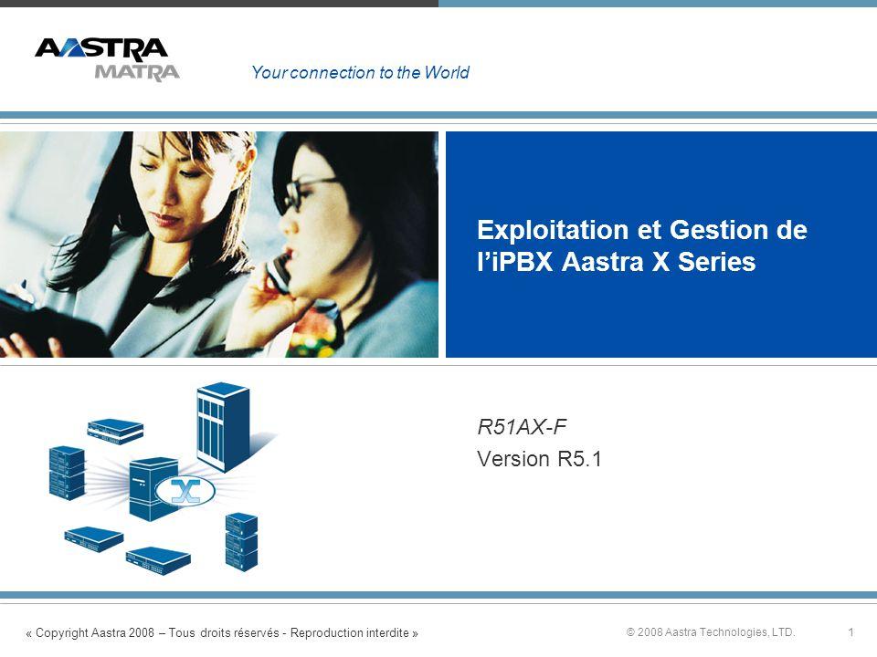 « Copyright Aastra 2008 – Tous droits réservés - Reproduction interdite » 1© 2008 Aastra Technologies, LTD. Exploitation et Gestion de liPBX Aastra X
