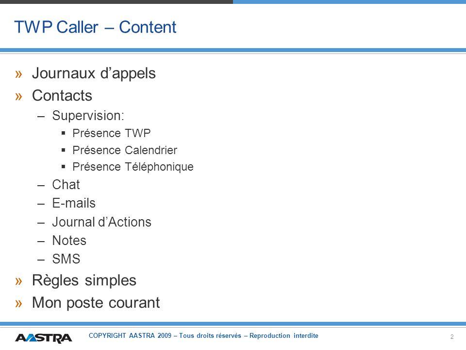COPYRIGHT AASTRA 2009 – Tous droits réservés – Reproduction interdite 13 TWP Caller Contacts – Présence –Présence TWP (1) »Chaque utilisateur TWP peut gérer son état de présence –Déconnecté (lorsque TWP Caller est fermé) –En ligne –Occupé –Absent –Messagerie –Mon poste courant (voir après) »Cette présence peut être vue dans la liste de contacts par autres utilisateurs »Elle aura une influence dans la gestion des appels (voir règles simples après)