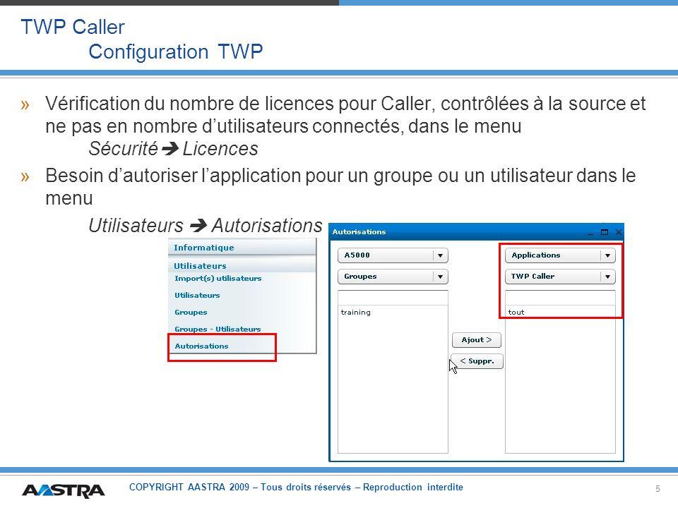COPYRIGHT AASTRA 2009 – Tous droits réservés – Reproduction interdite 16 TWP Caller Contacts – Présence – Calendrier (2) »Compatible avec: –Microsoft Exchange 2003 et 2007 –Lotus Domino 7 et 8 Avec Domino 8: patch 8.01 es nécessaire pour les contacts privés »Gestion des permissions: un super-utilisateur: –Un utilisateur dédié Exchange/Domino est utilisé par le serveur TWP –Les permissions pour consultation sur le calendrier sont données par: Administrateur Exchange/Domino pour ce super-utilisateur –Note: au moins avec Outlook, cette autorisation ne peut pas être vue par lutilisateur Outlook Ou chaque utilisateur TWP donne lui-même les permissions pour consultation au super-utilisateur