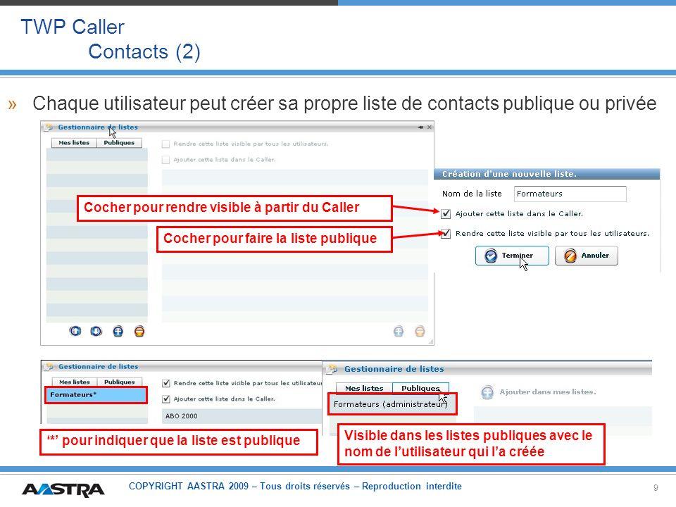 COPYRIGHT AASTRA 2009 – Tous droits réservés – Reproduction interdite 20 TWP Caller Contacts – Présence – Téléphonie »Architecture 2: –Sil ny a pas de touches programmés ou si besoin de superviser plus dabonnés –Même principe que pour TWP 2.1, basé sur des postes virtuels –Les postes virtuels sont du type VTI/XML-IP si liPBX en R5.1 (ou postes placards si R4.2) Serveur TWP Côté Serveur Côté Client iPBX Utilisateur TWP Autres abonnés Virtuels poste(s) supervision Intercom