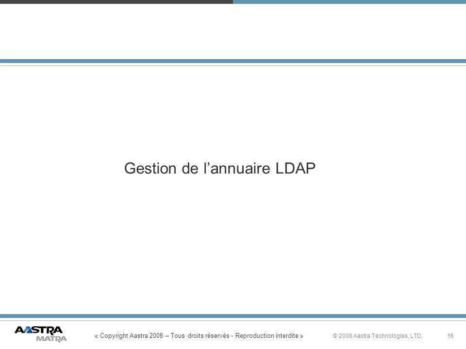 « Copyright Aastra 2008 – Tous droits réservés - Reproduction interdite » 16© 2008 Aastra Technologies, LTD. Gestion de lannuaire LDAP