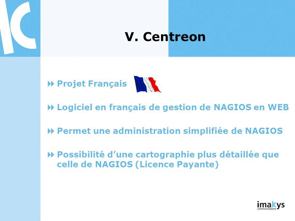V. Centreon Projet Français Logiciel en français de gestion de NAGIOS en WEB Permet une administration simplifiée de NAGIOS Possibilité dune cartograp