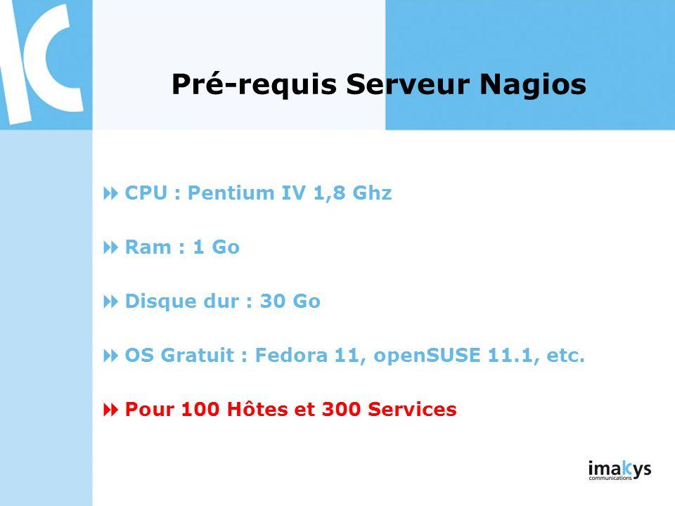 CPU : Pentium IV 1,8 Ghz Ram : 1 Go Disque dur : 30 Go OS Gratuit : Fedora 11, openSUSE 11.1, etc. Pour 100 Hôtes et 300 Services Pré-requis Serveur N