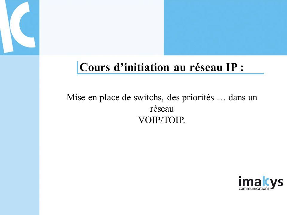 Cours dinitiation au réseau IP : Mise en place de switchs, des priorités … dans un réseau VOIP/TOIP.