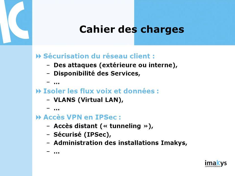 Cahier des charges Sécurisation du réseau client : –Des attaques (extérieure ou interne), –Disponibilité des Services, –… Isoler les flux voix et donn