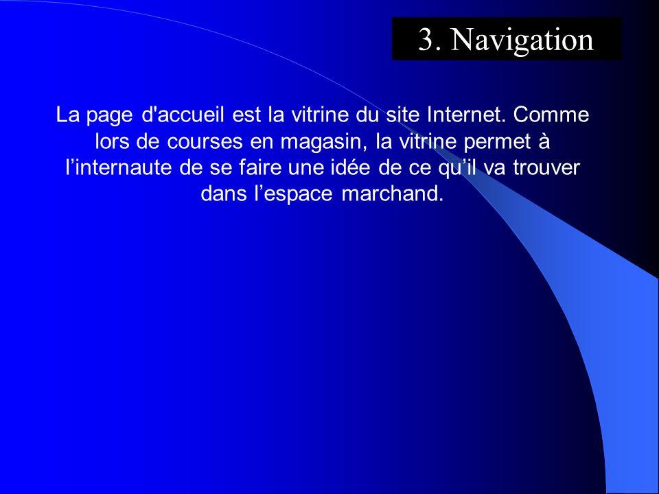 3. Navigation La page d'accueil est la vitrine du site Internet. Comme lors de courses en magasin, la vitrine permet à linternaute de se faire une idé