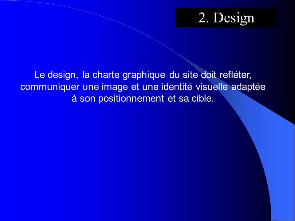 2. Design Le design, la charte graphique du site doit refléter, communiquer une image et une identité visuelle adaptée à son positionnement et sa cibl