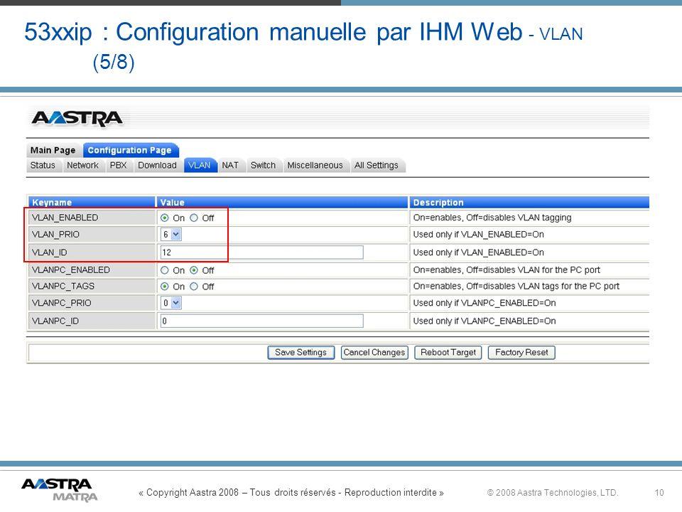 « Copyright Aastra 2008 – Tous droits réservés - Reproduction interdite » 10© 2008 Aastra Technologies, LTD. 53xxip : Configuration manuelle par IHM W