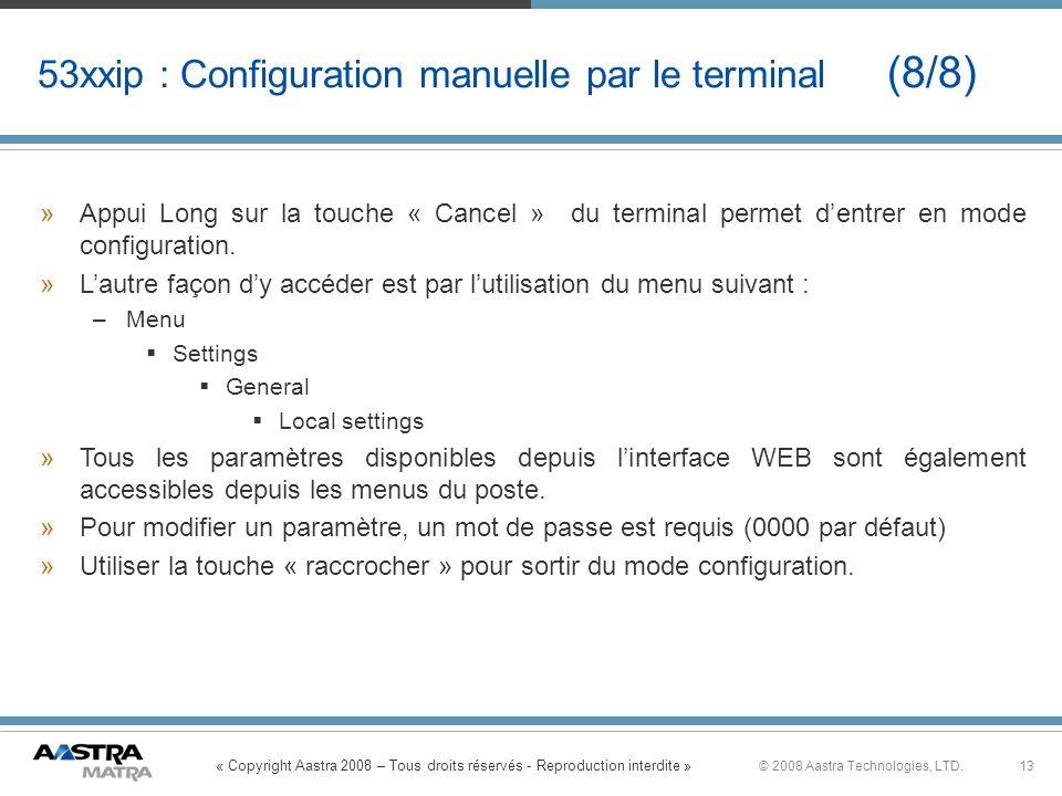 « Copyright Aastra 2008 – Tous droits réservés - Reproduction interdite » 13© 2008 Aastra Technologies, LTD. 53xxip : Configuration manuelle par le te