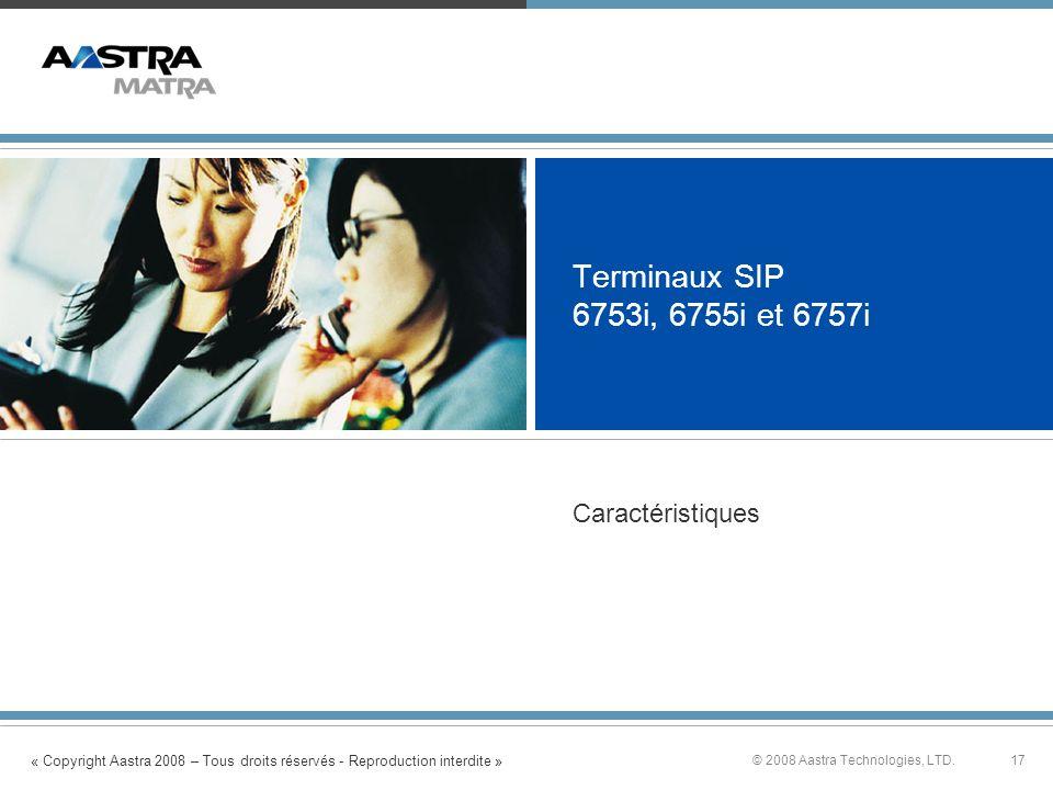 « Copyright Aastra 2008 – Tous droits réservés - Reproduction interdite » 17© 2008 Aastra Technologies, LTD. Terminaux SIP 6753i, 6755i et 6757i Carac
