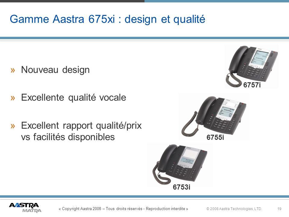 « Copyright Aastra 2008 – Tous droits réservés - Reproduction interdite » 19© 2008 Aastra Technologies, LTD. Gamme Aastra 675xi : design et qualité »N