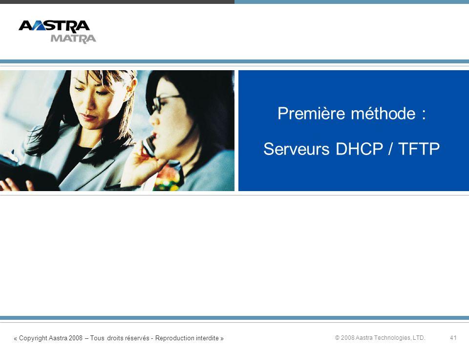 « Copyright Aastra 2008 – Tous droits réservés - Reproduction interdite » 41© 2008 Aastra Technologies, LTD. Première méthode : Serveurs DHCP / TFTP