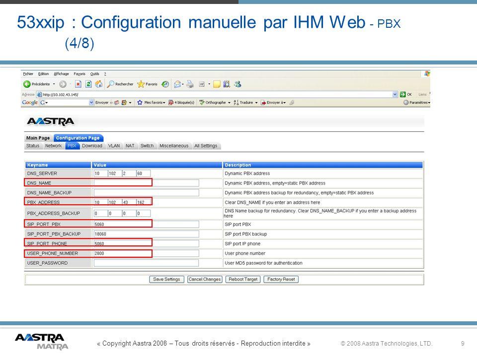« Copyright Aastra 2008 – Tous droits réservés - Reproduction interdite » 9© 2008 Aastra Technologies, LTD. 53xxip : Configuration manuelle par IHM We