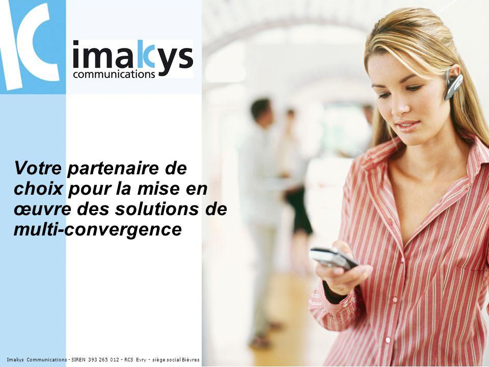 Votre partenaire de choix pour la mise en œuvre des solutions de multi-convergence Imakys Communications - SIREN 393 265 012 - RCS Evry - siège social