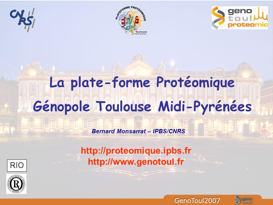 La plate-forme Protéomique Génopole Toulouse Midi-Pyrénées http://proteomique.ipbs.fr http://www.genotoul.fr RIO Bernard Monsarrat – IPBS/CNRS