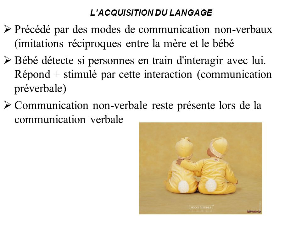 LACQUISITION DU LANGAGE Précédé par des modes de communication non-verbaux (imitations réciproques entre la mère et le bébé Bébé détecte si personnes