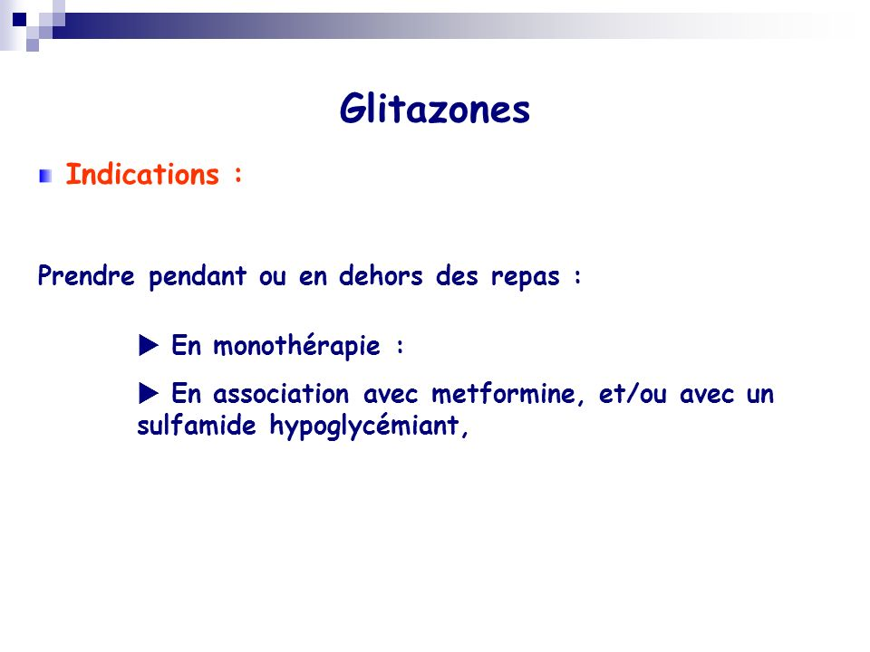 Glitazones Indications : Prendre pendant ou en dehors des repas : En monothérapie : En association avec metformine, et/ou avec un sulfamide hypoglycém