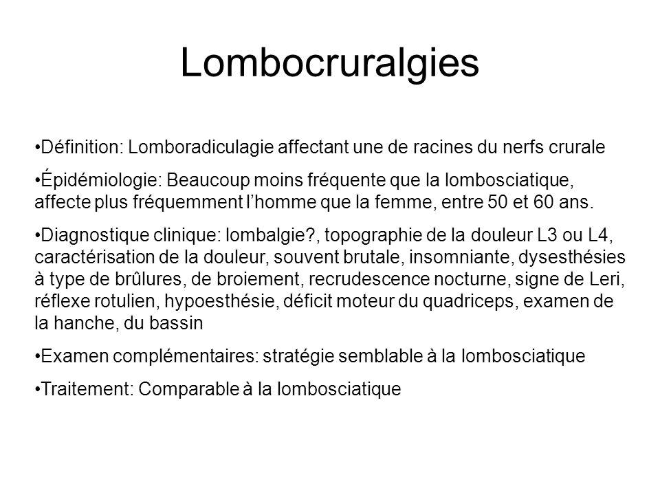 Lombocruralgies Définition: Lomboradiculagie affectant une de racines du nerfs crurale Épidémiologie: Beaucoup moins fréquente que la lombosciatique,