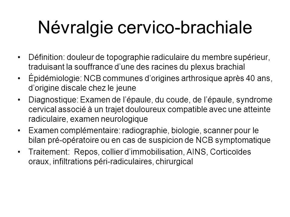 Névralgie cervico-brachiale Définition: douleur de topographie radiculaire du membre supérieur, traduisant la souffrance dune des racines du plexus br