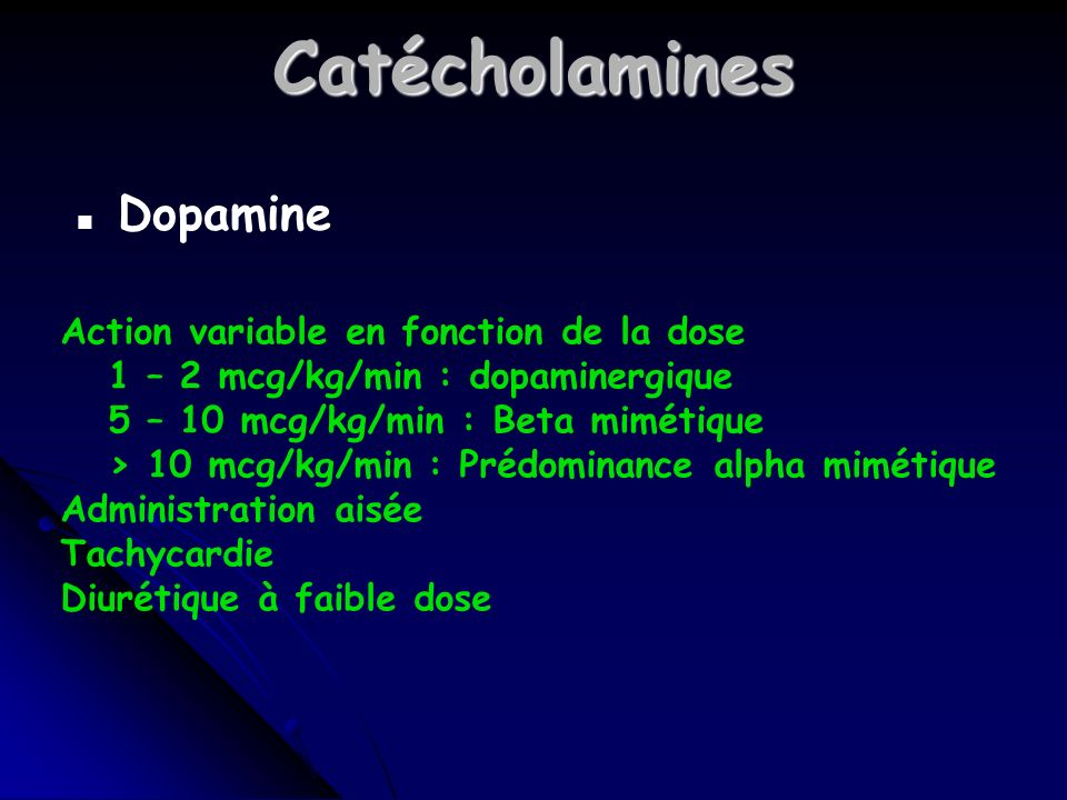 Catécholamines n Dopamine Action variable en fonction de la dose 1 – 2 mcg/kg/min : dopaminergique 5 – 10 mcg/kg/min : Beta mimétique > 10 mcg/kg/min