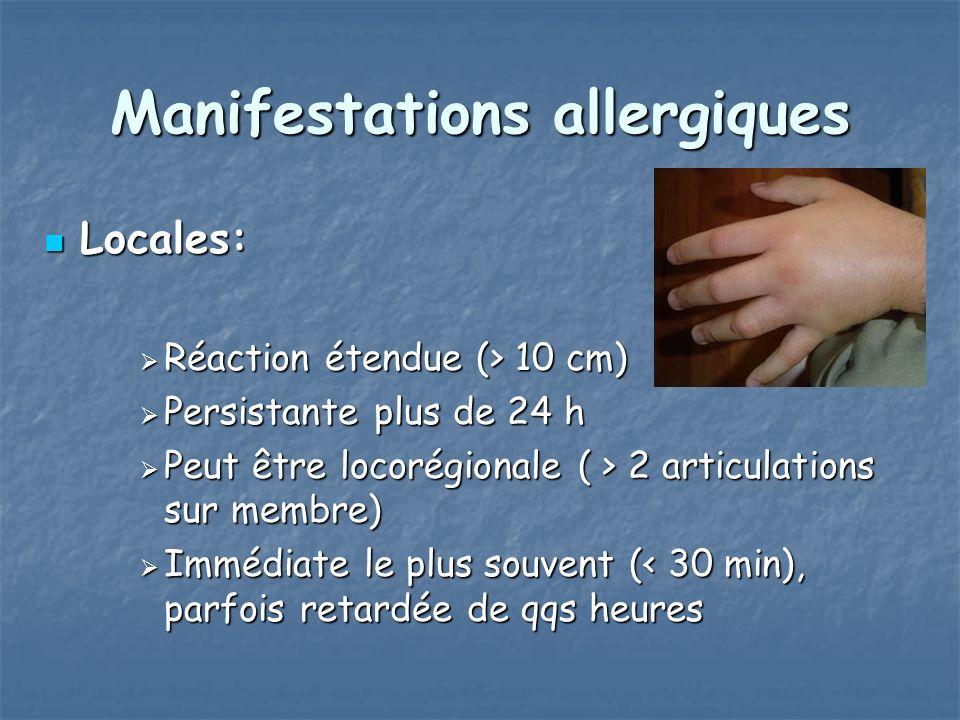 Manifestations allergiques Locales: Locales: Réaction étendue (> 10 cm) Réaction étendue (> 10 cm) Persistante plus de 24 h Persistante plus de 24 h Peut être locorégionale ( > 2 articulations sur membre) Peut être locorégionale ( > 2 articulations sur membre) Immédiate le plus souvent (< 30 min), parfois retardée de qqs heures Immédiate le plus souvent (< 30 min), parfois retardée de qqs heures