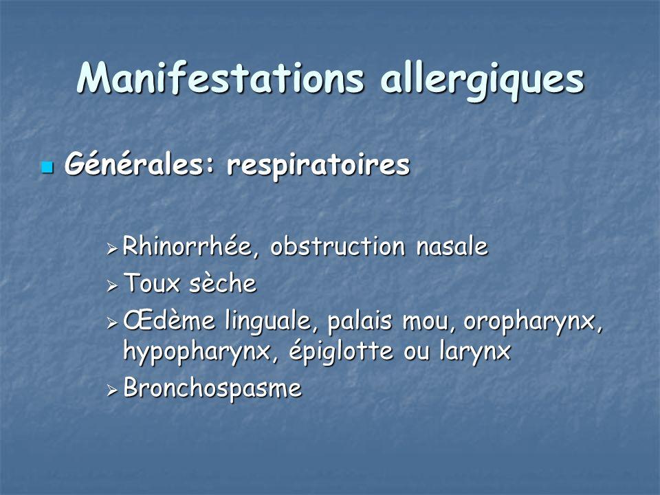 Manifestations allergiques Générales: respiratoires Générales: respiratoires Rhinorrhée, obstruction nasale Rhinorrhée, obstruction nasale Toux sèche Toux sèche Œdème linguale, palais mou, oropharynx, hypopharynx, épiglotte ou larynx Œdème linguale, palais mou, oropharynx, hypopharynx, épiglotte ou larynx Bronchospasme Bronchospasme