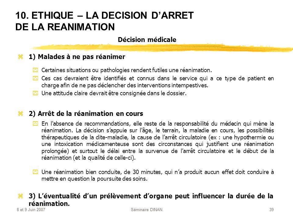 8 et 9 Juin 2007Séminaire DINAN39 10. ETHIQUE – LA DECISION DARRET DE LA REANIMATION z1) Malades à ne pas réanimer yCertaines situations ou pathologie