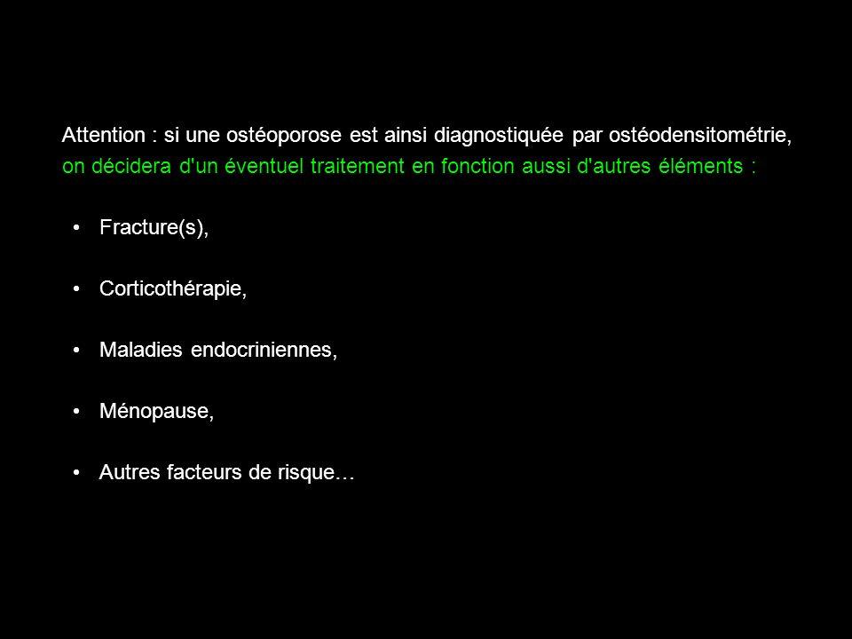 Attention : si une ostéoporose est ainsi diagnostiquée par ostéodensitométrie, on décidera d'un éventuel traitement en fonction aussi d'autres élément