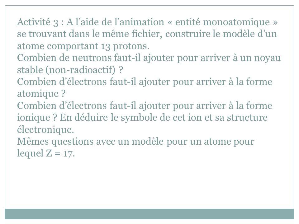 Activité 3 : A laide de lanimation « entité monoatomique » se trouvant dans le même fichier, construire le modèle dun atome comportant 13 protons. Com