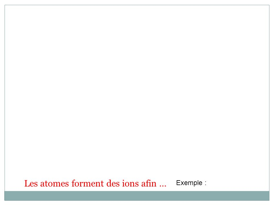 Les atomes forment des ions afin … Exemple :