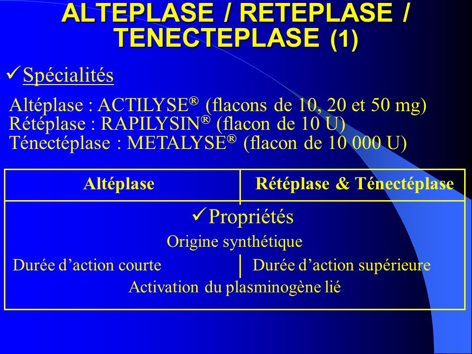 ALTEPLASE / RETEPLASE / TENECTEPLASE (1) Altéplase : ACTILYSE ® (flacons de 10, 20 et 50 mg) Rétéplase : RAPILYSIN ® (flacon de 10 U) Ténectéplase : M
