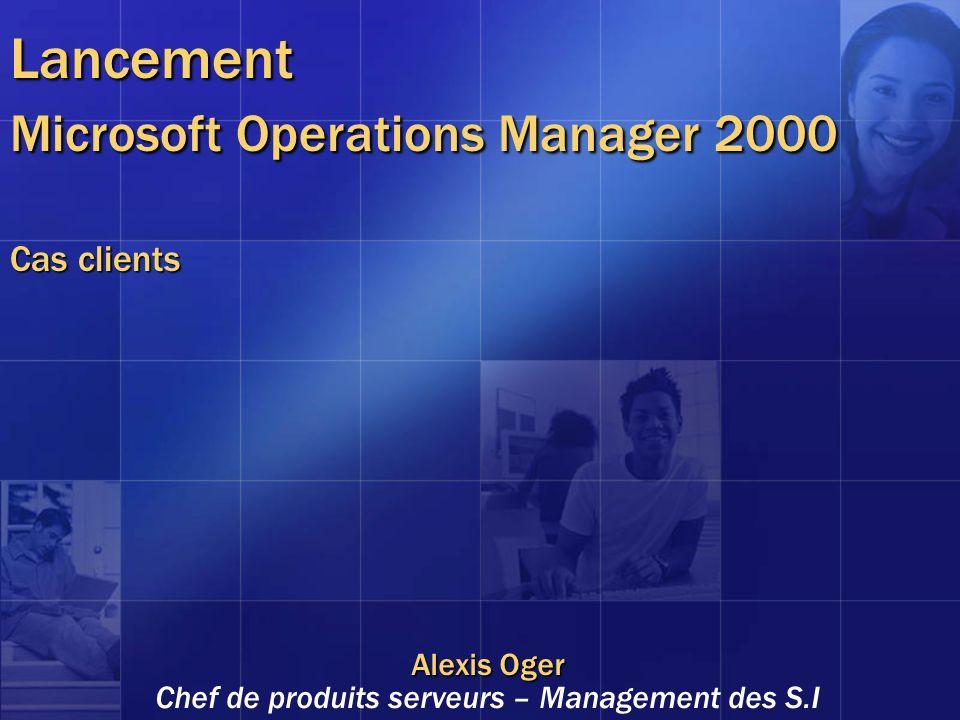 Lancement Microsoft Operations Manager 2000 Cas clients Alexis Oger Chef de produits serveurs – Management des S.I