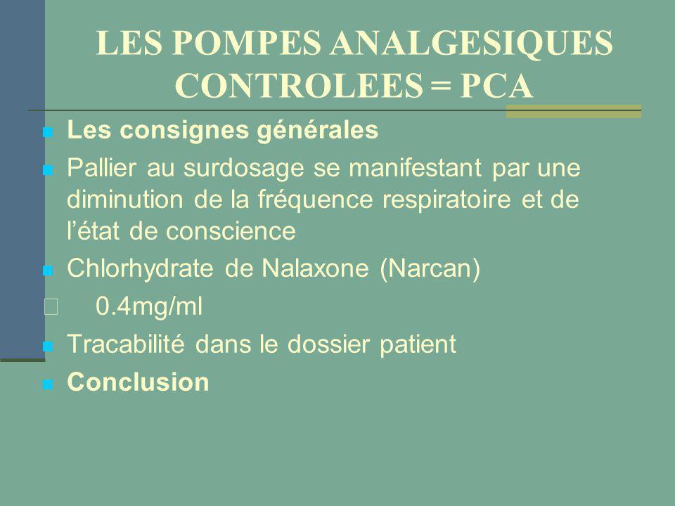 LES POMPES ANALGESIQUES CONTROLEES = PCA Les consignes générales Pallier au surdosage se manifestant par une diminution de la fréquence respiratoire e