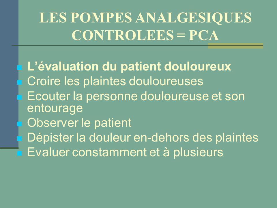 LES POMPES ANALGESIQUES CONTROLEES = PCA Lévaluation du patient douloureux Croire les plaintes douloureuses Ecouter la personne douloureuse et son ent