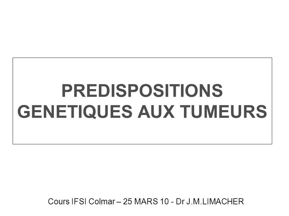 PREDISPOSITIONS GENETIQUES AUX TUMEURS Cours IFSI Colmar – 25 MARS 10 - Dr J.M.LIMACHER